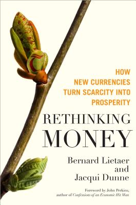 Rethinking Money: How New Currencies Turn Scarcity Into Prosperity Cover Image