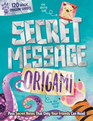 Secret Message Origami: Pass Secret Notes That Only Your Friends Can Read! (with 120 Origami Sheets) Cover Image