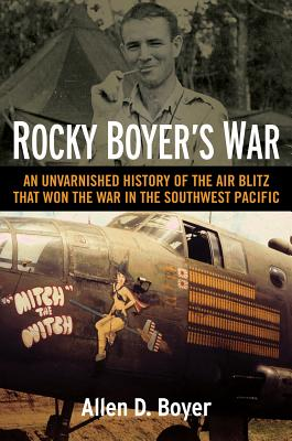 Rocky Boyer's War: An Unvarnished History of the Air Blitz That Won the War in the Southwest Pacific Cover Image