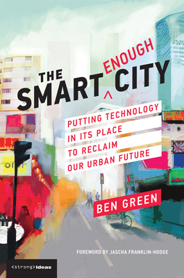 The Smart Enough City: Putting Technology in Its Place to Reclaim Our Urban Future Cover Image
