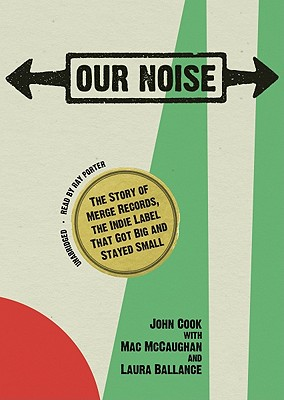Our Noise: The Story of Merge Records, the Indie Label That Got Big and Stayed Small Cover Image