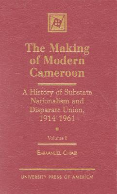 The Making of Modern Cameroon: A History of Substate Nationalism and Disparate Union, 1914-1961 Cover Image