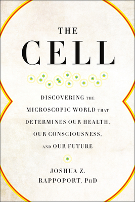 The Cell: Discovering the Microscopic World That Determines Our Health, Our Consciousness, and Our Future Cover Image