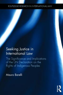 Seeking Justice in International Law: The Significance and Implications of the UN Declaration on the Rights of Indigenous Peoples (Routledge Research in International Law) Cover Image