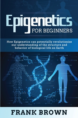 Epigenetics for Beginners: How Epigenetics can potentially revolutionize our understanding of the structure and behavior of biological life on Ea Cover Image