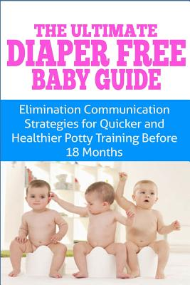 The Ultimate Diaper Free Baby Guide: Elimination Communication Strategies for Quicker and Healthier Potty Training Before 18 Months Cover Image