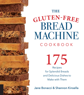 The Gluten-Free Bread Machine Cookbook: 175 Recipes for Splendid Breads and Delicious Dishes to Make with Them Cover Image