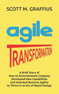 Agile Transformation: A Brief Story of How an Entertainment Company Developed New Capabilities and Unlocked Business Agility to Thrive in an Cover Image
