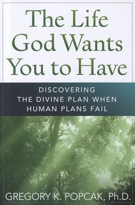 The Life God Wants You to Have: Discovering the Divine Plan When Human Plans Fail Cover Image