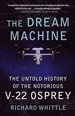 The Dream Machine: The Untold History of the Notorious V-22 Osprey Cover Image