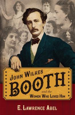 John Wilkes Booth and the Women Who Loved Him Cover Image