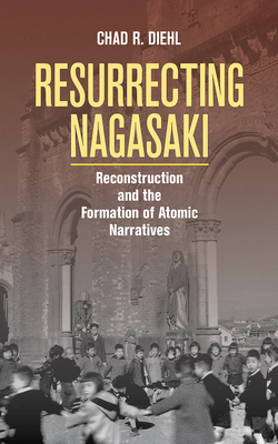 Resurrecting Nagasaki: Reconstruction and the Formation of Atomic Narratives (Studies of the Weatherhead East Asian Institute) Cover Image