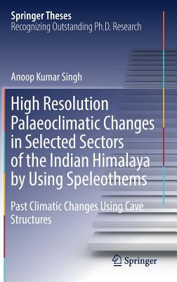 High Resolution Palaeoclimatic Changes in Selected Sectors of the Indian Himalaya by Using Speleothems: Past Climatic Changes Using Cave Structures (Springer Theses) Cover Image