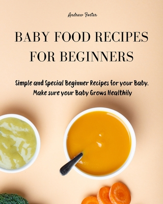 Baby Food Cookbook for Beginners: Simple and Healthy Beginner Recipes for your Baby. Make sure your Baby Grows Smart and Creatively Cover Image