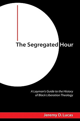 The Segregated Hour: A Layman's Guide to the History of Black Liberation Theology Cover Image
