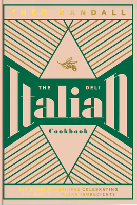 The Italian Deli Cookbook: 100 Glorious Recipes Celebrating the Best of Italian Ingredients Cover Image