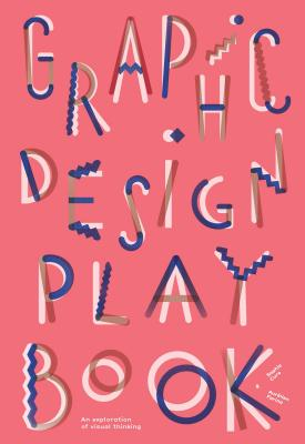 Graphic Design Play Book: An Exploration of Visual Thinking (Logo, Typography, Website, Poster, Web, and Creative Design) Cover Image