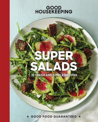 Good Housekeeping Super Salads: 70 Fresh and Simple Recipes (Good Food Guaranteed #18) Cover Image