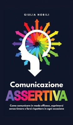 Comunicazione Assertiva: Come comunicare in modo efficace, esprimersi senza timore e farsi rispettare in ogni occasione Cover Image