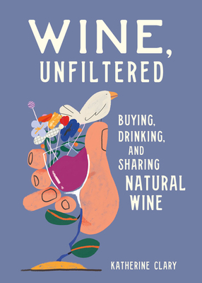 Wine, Unfiltered: Buying, Drinking, and Sharing Natural Wine Cover Image