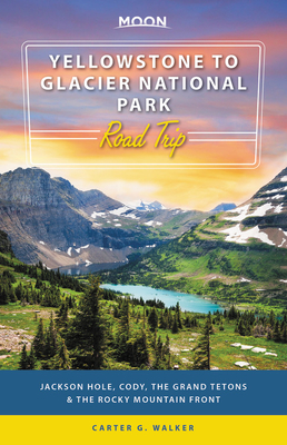 Moon Yellowstone to Glacier National Park Road Trip: Jackson Hole, the Grand Tetons & the Rocky Mountain Front (Travel Guide) Cover Image