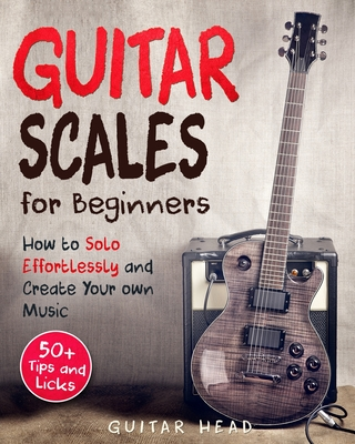 Guitar Scales for Beginners: How to Solo Effortlessly and Create Your Own Music Even If You Don't Know What A Scale Is: Secrets to Your Very First Cover Image
