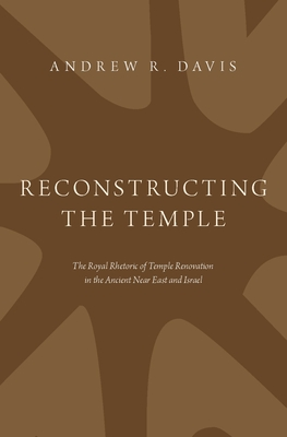 Reconstructing the Temple: The Royal Rhetoric of Temple Renovation in the Ancient Near East and Israel Cover Image