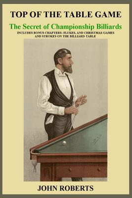Top of the Table Game: The Secret of Championship Billiards: Includes Bonus Chapters: Flukes, and Christmas Games and Strokes on the Billiard Cover Image
