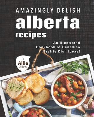 Amazingly Delish Alberta Recipes: An Illustrated Cookbook of Canadian Prairie Dish Ideas! Cover Image