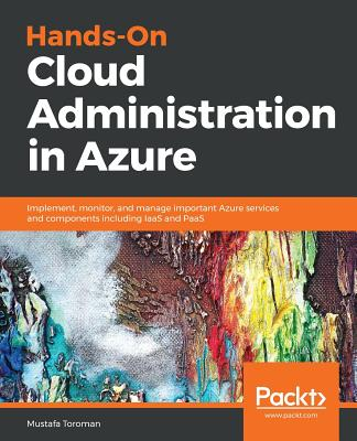 Hands-On Cloud Administration in Azure: Implement, monitor, and manage important Azure services and components including IaaS and PaaS Cover Image