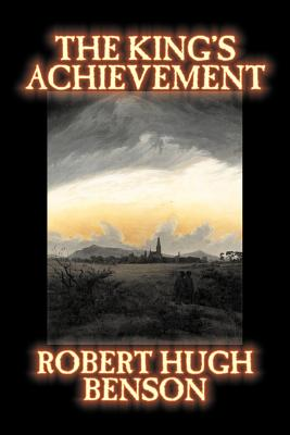 The King's Achievement by Robert Hugh Benson, Fiction, Literary, Christian, Science Fiction cover