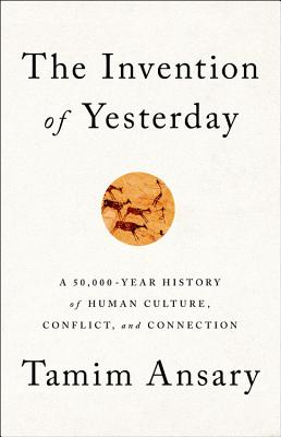 The Invention of Yesterday: A 50,000-Year History of Human Culture, Conflict, and Connection Cover Image
