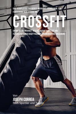 Das Komplette Trainings-Workout-Programm Zur Forderung Der Starke Im Crossfit: Entwickle Mehr Kraft, Geschwindigkeit, Agilitat Und Flexibilitat Durch Cover Image