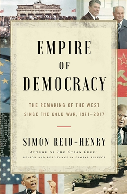 Empire of Democracy: The Remaking of the West Since the Cold War, 1971–2017 Cover Image
