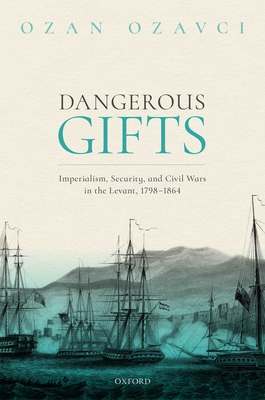 Dangerous Gifts: Imperialism, Security, and Civil Wars in the Levant, 1798-1864 Cover Image