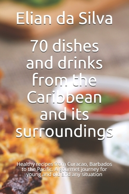 70 dishes and drinks from the Caribbean and its surroundings: Healthy recipes from Curacao, Barbados to the Pacific. A gourmet journey for young and o Cover Image