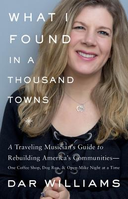 What I Found in a Thousand Towns: A Traveling Musician's Guide to Rebuilding America's Communities-One Coffee Shop, Dog Run, and Open-Mike Night at a Time Cover Image