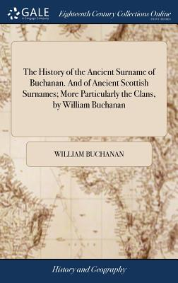 The History of the Ancient Surname of Buchanan. and of Ancient Scottish Surnames; More Particularly the Clans, by William Buchanan Cover Image