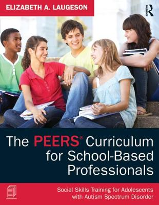The the Peers Curriculum for School-Based Professionals: Social Skills Training for Adolescents with Autism Spectrum Disorder Cover Image