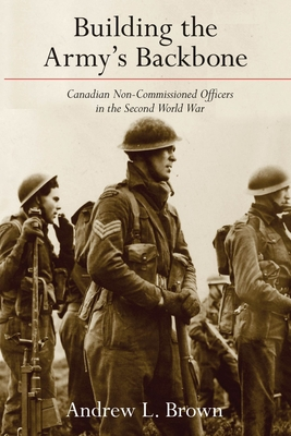 Building the Army's Backbone: Canadian Non-Commissioned Officers in the Second World War (Studies in Canadian Military History) Cover Image