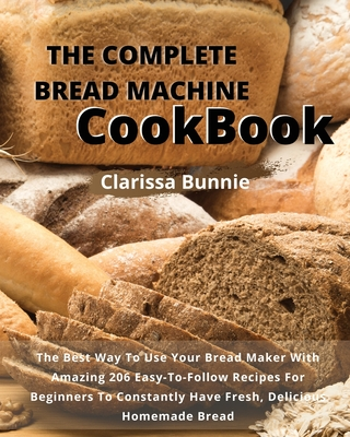 The Complete Bread Machine Cookbook: The Best Way To Use Your Bread Maker With Amazing 206 Easy-To-Follow Recipes For Beginners To Constantly Have Fre Cover Image