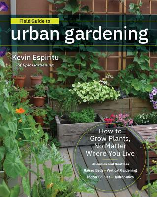 Field Guide to Urban Gardening: How to Grow Plants, No Matter Where You Live: Raised Beds - Vertical Gardening - Indoor Edibles - Balconies and Rooftops - Hydroponics Cover Image