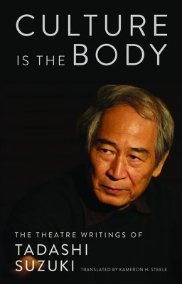 Culture Is the Body: The Theatre Writings of Tadashi Suzuki Cover Image