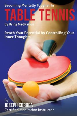 Becoming Mentally Tougher in Table Tennis by Using Meditation: Reach Your Potential by Controlling Your Inner Thoughts Cover Image