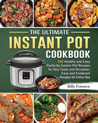 The Ultimate Instant Pot Cookbook: 250 Healthy and Easy Perfectly Instant Pot Recipes for Any Taste and Occasion, Easy and Foolproof Recipes for Every Cover Image