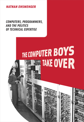 The Computer Boys Take Over: Computers, Programmers, and the Politics of Technical Expertise (History of Computing) Cover Image