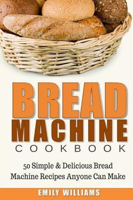 Bread Machine Cookbook: 50 Simple & Delicious Bread Machine Recipes Anyone Can Make Cover Image