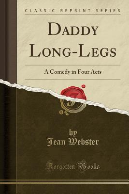 Daddy Long-Legs: A Comedy in Four Acts (Classic Reprint) Cover Image