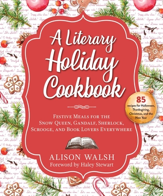 A Literary Holiday Cookbook: Festive Meals for the Snow Queen, Gandalf, Sherlock, Scrooge, and Book Lovers Everywhere Cover Image