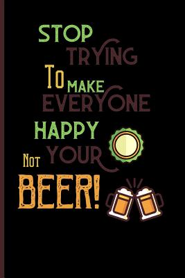 Stop trying to make everyone happy. your not beer!: Small Funny Lined Notebook / Journal for Beer Lovers Cover Image